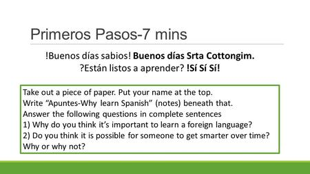 "Primeros Pasos-7 mins Take out a piece of paper. Put your name at the top. Write ""Apuntes-Why learn Spanish"" (notes) beneath that. Answer the following."