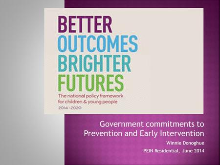 Government commitments to Prevention and Early Intervention Winnie Donoghue PEIN Residential, June 2014.