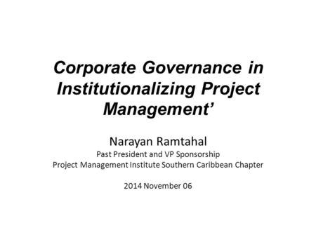 Corporate Governance in Institutionalizing Project Management' Narayan Ramtahal Past President and VP Sponsorship Project Management Institute Southern.