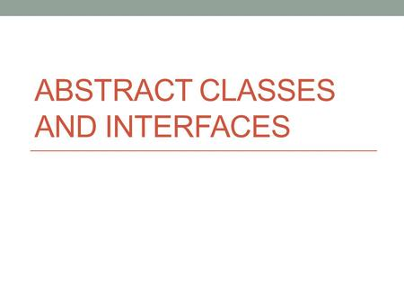 ABSTRACT CLASSES AND INTERFACES. Abstract methods You can declare an object without defining it: Person p; Similarly, you can declare a method without.