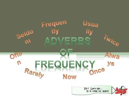 So ? Let´s go… It is time to learn!. Adverbs of Frequency Learning …