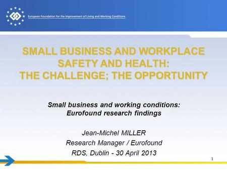 SMALL BUSINESS AND WORKPLACE SAFETY AND HEALTH: THE CHALLENGE; THE OPPORTUNITY Small business and working conditions: Eurofound research findings Jean-Michel.