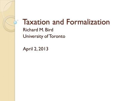 Taxation and Formalization Richard M. Bird University of Toronto April 2, 2013.