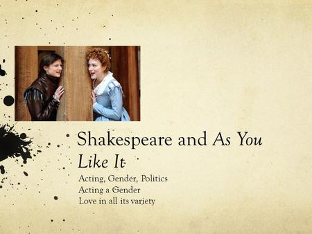 Shakespeare and As You Like It Acting, Gender, Politics Acting a Gender Love in all its variety.