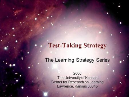 Test-Taking Strategy The Learning Strategy Series 2000 The University of Kansas Center for Research on Learning Lawrence, Kansas 66045.
