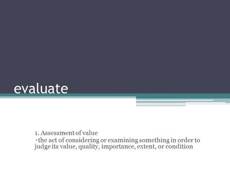 Evaluate 1. Assessment of value ٠ the act of considering or examining something in order to judge its value, quality, importance, extent, or condition.