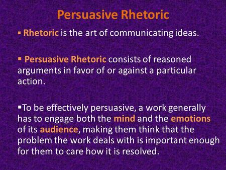 Persuasive Rhetoric  Rhetoric is the art of communicating ideas.  Persuasive Rhetoric consists of reasoned arguments in favor of or against a particular.