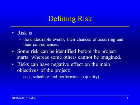 OPSM 639, C. Akkan1 Defining Risk Risk is –the undesirable events, their chances of occurring and their consequences. Some risk can be identified before.