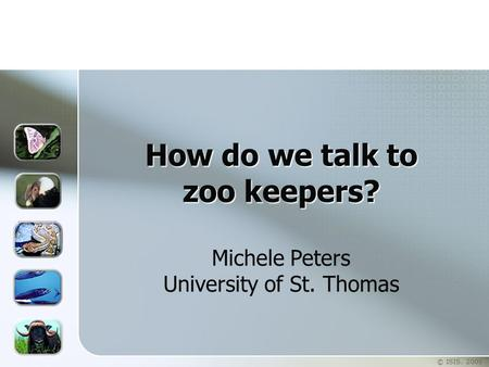 © ISIS. 2005 How do we talk to zoo keepers? How do we talk to zoo keepers? Michele Peters University of St. Thomas.