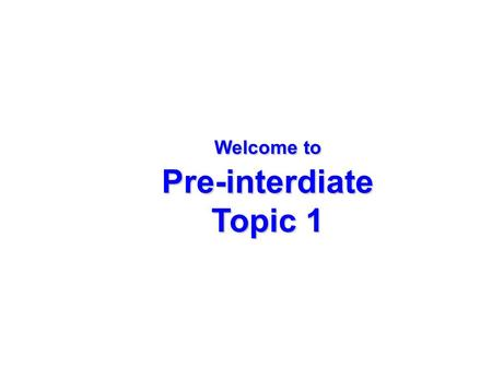 Welcome to Pre-interdiate Topic 1. Expressing frequency of actions.