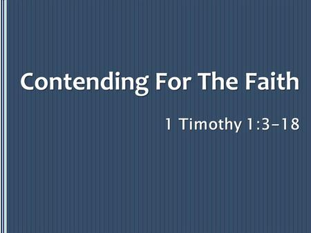 1 Timothy 1:3-18 Contending For The Faith. Fight The Good Fight – 1 Timothy 1:18 Because… 1. Some will teach strange doctrines nor understand what they're.