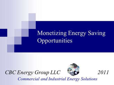 Monetizing Energy Saving Opportunities CBC Energy Group LLC 2011 Commercial and Industrial Energy Solutions.
