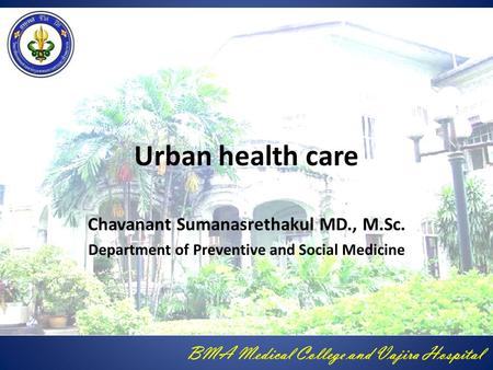 BMA Medical College and Vajira Hospital Urban health care Chavanant Sumanasrethakul MD., M.Sc. Department of Preventive and Social Medicine.