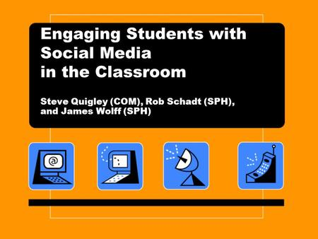 Engaging Students with Social Media in the Classroom Steve Quigley (COM), Rob Schadt (SPH), and James Wolff (SPH)