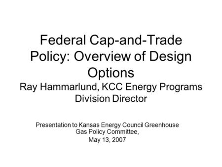 Federal Cap-and-Trade Policy: Overview of Design Options Ray Hammarlund, KCC Energy Programs Division Director Presentation to Kansas Energy Council Greenhouse.