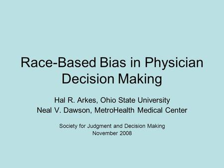 Race-Based Bias in Physician Decision Making Hal R. Arkes, Ohio State University Neal V. Dawson, MetroHealth Medical Center Society for Judgment and Decision.