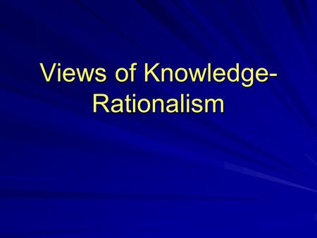 Views of Knowledge- Rationalism. Rationalism Rationalism- The belief that reason, without the aid of sensory perception, is capable of arriving at some.