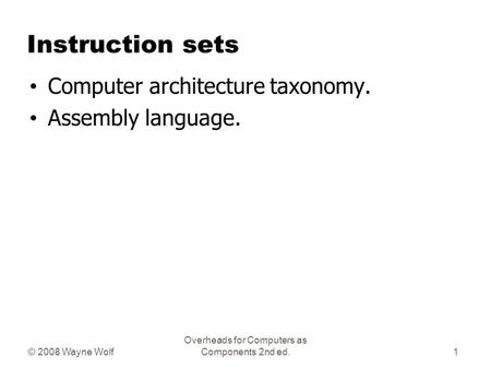© 2008 Wayne Wolf Overheads for Computers as Components 2nd ed. Instruction sets Computer architecture taxonomy. Assembly language. 1.