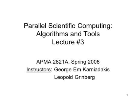 1 Parallel Scientific Computing: Algorithms and Tools Lecture #3 APMA 2821A, Spring 2008 Instructors: George Em Karniadakis Leopold Grinberg.