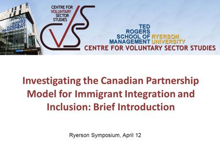 Investigating the Canadian Partnership Model for Immigrant Integration and Inclusion: Brief Introduction Ryerson Symposium, April 12.