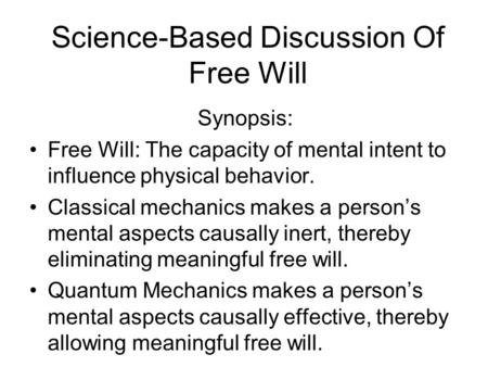 Science-Based Discussion Of Free Will Synopsis: Free Will: The capacity of mental intent to influence physical behavior. Classical mechanics makes a person's.