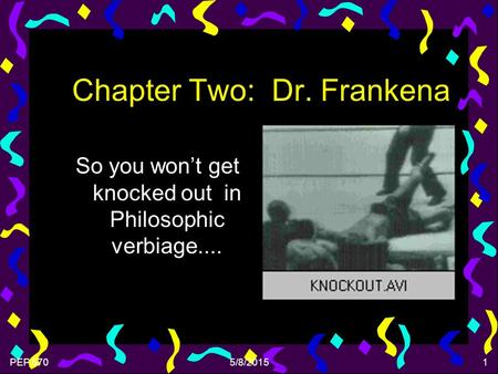 PEP 5705/8/20151 Chapter Two: Dr. Frankena So you won't get knocked out in Philosophic verbiage....