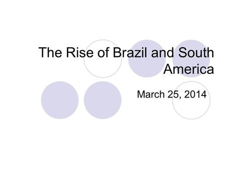 The Rise of Brazil and South America March 25, 2014.