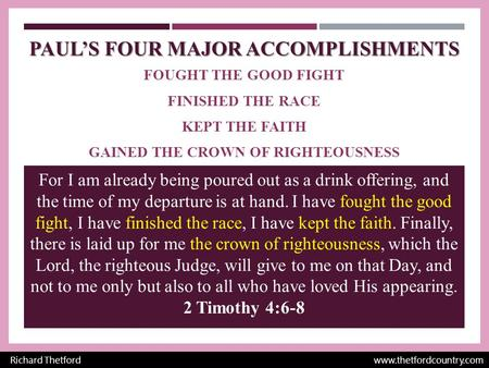 PAUL'S FOUR MAJOR ACCOMPLISHMENTS FOUGHT THE GOOD FIGHT FINISHED THE RACE KEPT THE FAITH GAINED THE CROWN OF RIGHTEOUSNESS Richard Thetford www.thetfordcountry.com.