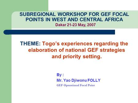 THEME: Togo's experiences regarding the elaboration of national GEF strategies and priority setting. By : Mr. Yao Djiwonu FOLLY GEF Operational Focal Point.