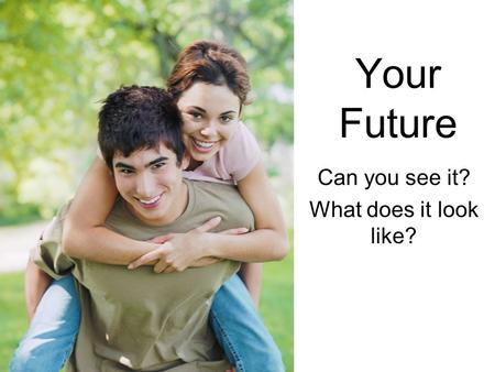 Your Future Can you see it? What does it look like?