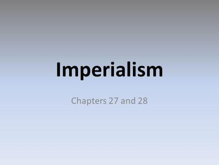 Imperialism Chapters 27 and 28.
