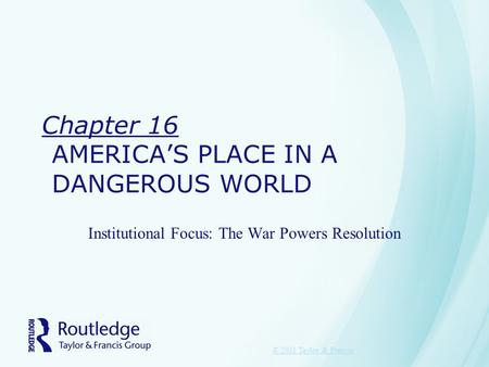 Chapter 16 AMERICA'S PLACE IN A DANGEROUS WORLD Institutional Focus: The War Powers Resolution © 2011 Taylor & Francis.
