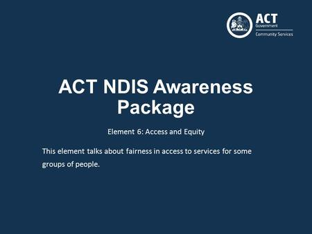 ACT NDIS Awareness Package Element 6: Access and Equity This element talks about fairness in access to services for some groups of people.