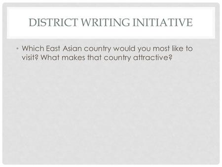 DISTRICT WRITING INITIATIVE Which East Asian country would you most like to visit? What makes that country attractive?