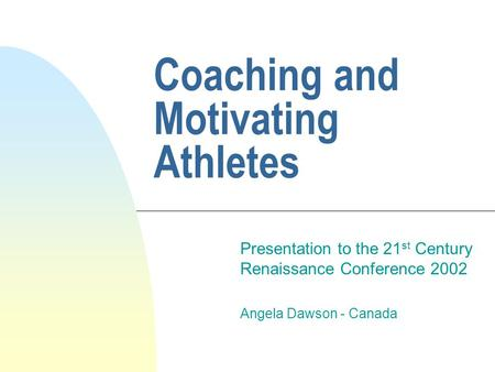 Coaching and Motivating Athletes Presentation to the 21 st Century Renaissance Conference 2002 Angela Dawson - Canada.