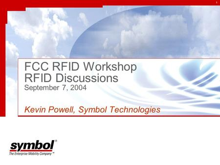 1 FCC RFID Workshop RFID Discussions September 7, 2004 Kevin Powell, Symbol Technologies.