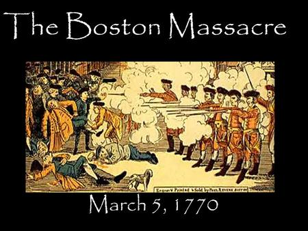 The Boston Massacre March 5, 1770. TII In the early spring of 1770. Late in the afternoon, on March 5, a crowd of jeering Bostonians slinging snowballs.