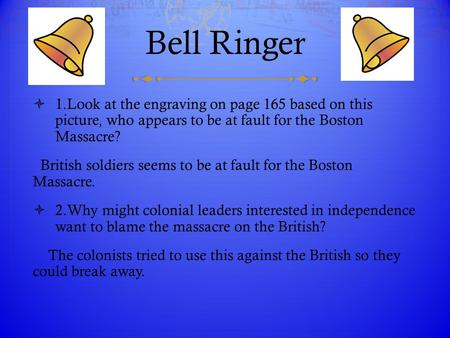 Bell Ringer 1.Look at the engraving on page 165 based on this picture, who appears to be at fault for the Boston Massacre? British soldiers seems to.