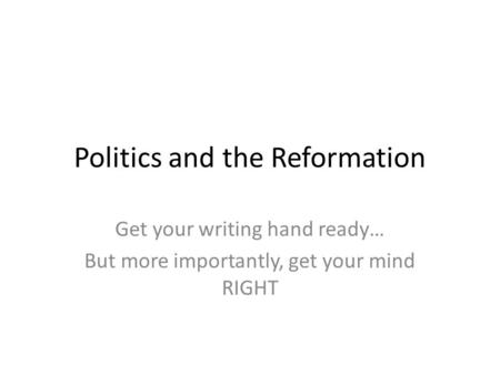 Politics and the Reformation Get your writing hand ready… But more importantly, get your mind RIGHT.
