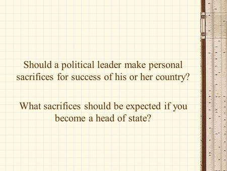 Should a political leader make personal sacrifices for success of his or her country? What sacrifices should be expected if you become a head of state?