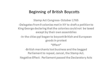 Beginning of British Boycotts Stamp Act Congress- October 1765 -Delegates from 9 colonies met in NY to draft a petition to King George declaring that the.