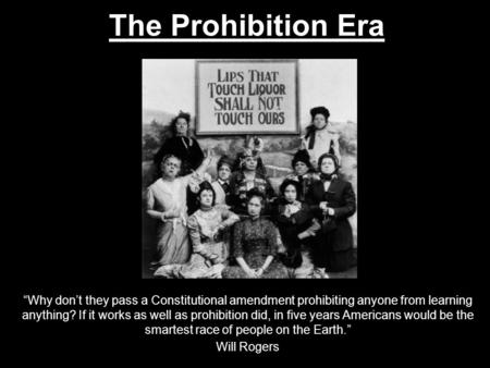 "The Prohibition Era ""Why don't they pass a Constitutional amendment prohibiting anyone from learning anything? If it works as well as prohibition did,"