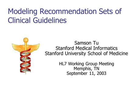 Modeling Recommendation Sets of Clinical Guidelines Samson Tu Stanford Medical Informatics Stanford University School of Medicine HL7 Working Group Meeting.