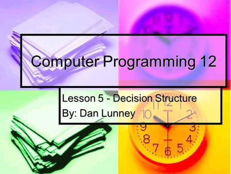 Lesson 5 - Decision Structure By: Dan Lunney
