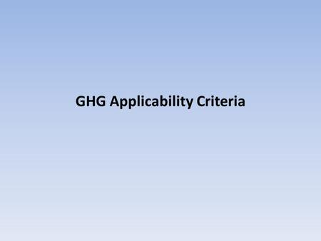 GHG Applicability Criteria. Introduction to PSD GHG Applicability As stated earlier, Tailoring Rule does not change basic applicability process Incorporation.