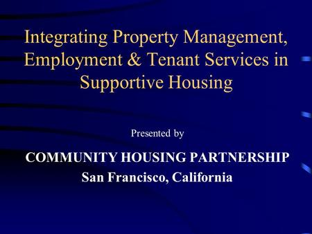 Integrating Property Management, Employment & Tenant Services in Supportive Housing Presented by COMMUNITY HOUSING PARTNERSHIP San Francisco, California.