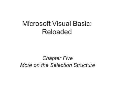 Microsoft Visual Basic: Reloaded Chapter Five More on the Selection Structure.