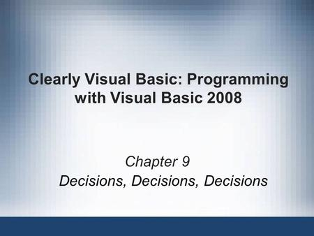 Clearly Visual Basic: Programming with Visual Basic 2008 Chapter 9 Decisions, Decisions, Decisions.