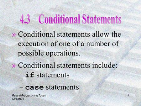 Pascal Programming Today Chapter 4 1 »Conditional statements allow the execution of one of a number of possible operations. »Conditional statements include: