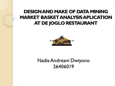 Nadia Andreani Dwiyono 26406019 DESIGN AND MAKE OF DATA MINING MARKET BASKET ANALYSIS APLICATION AT DE JOGLO RESTAURANT.